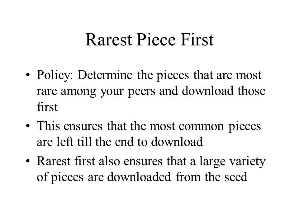 Rarest Piece First Policy: Determine the pieces that are most rare among your peers and download those first This ensures that the most common pieces are left till the end to download Rarest first also ensures that a large variety of pieces are downloaded from the seed