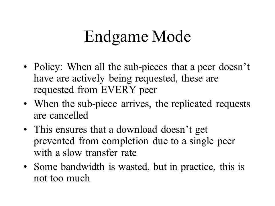 Endgame Mode Policy: When all the sub-pieces that a peer doesn't have are actively being requested, these are requested from EVERY peer When the sub-piece arrives, the replicated requests are cancelled This ensures that a download doesn't get prevented from completion due to a single peer with a slow transfer rate Some bandwidth is wasted, but in practice, this is not too much