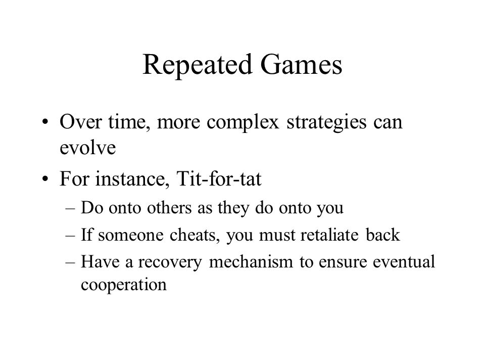 Repeated Games Over time, more complex strategies can evolve For instance, Tit-for-tat –Do onto others as they do onto you –If someone cheats, you must retaliate back –Have a recovery mechanism to ensure eventual cooperation