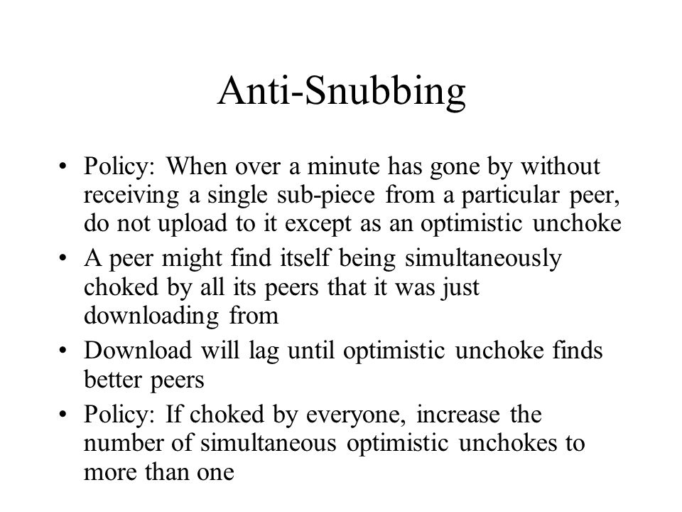 Anti-Snubbing Policy: When over a minute has gone by without receiving a single sub-piece from a particular peer, do not upload to it except as an optimistic unchoke A peer might find itself being simultaneously choked by all its peers that it was just downloading from Download will lag until optimistic unchoke finds better peers Policy: If choked by everyone, increase the number of simultaneous optimistic unchokes to more than one