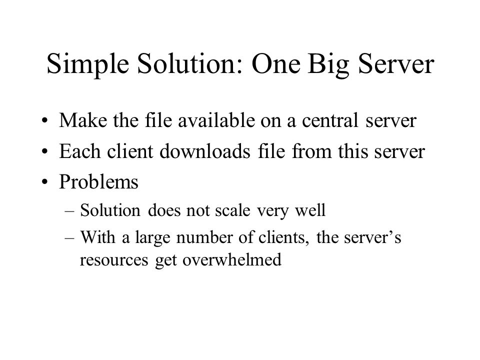 Simple Solution: One Big Server Make the file available on a central server Each client downloads file from this server Problems –Solution does not scale very well –With a large number of clients, the server's resources get overwhelmed