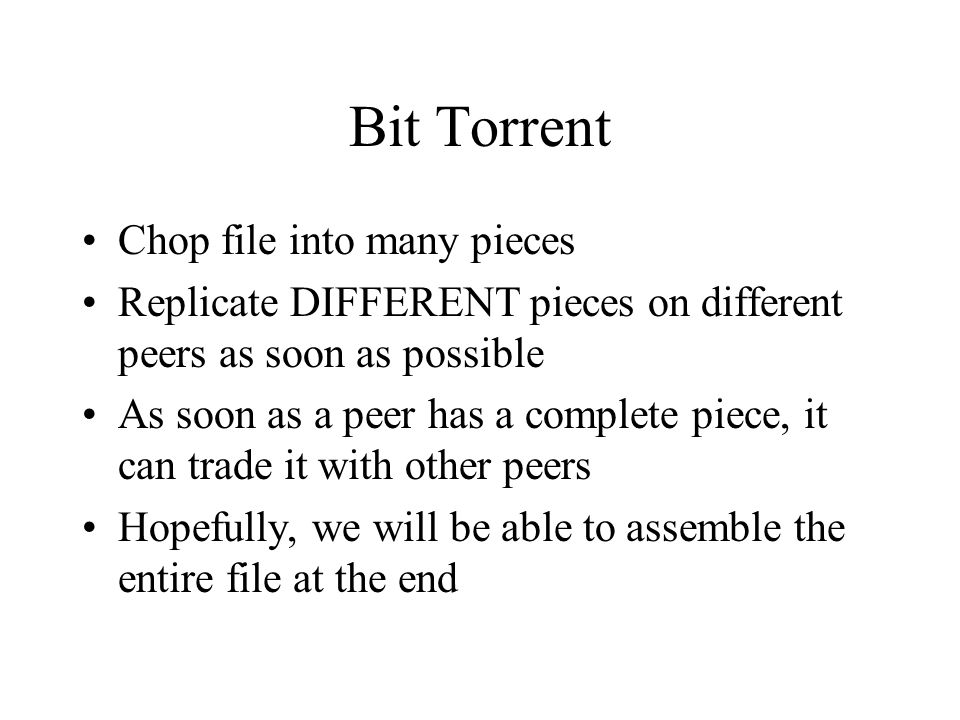 Bit Torrent Chop file into many pieces Replicate DIFFERENT pieces on different peers as soon as possible As soon as a peer has a complete piece, it can trade it with other peers Hopefully, we will be able to assemble the entire file at the end
