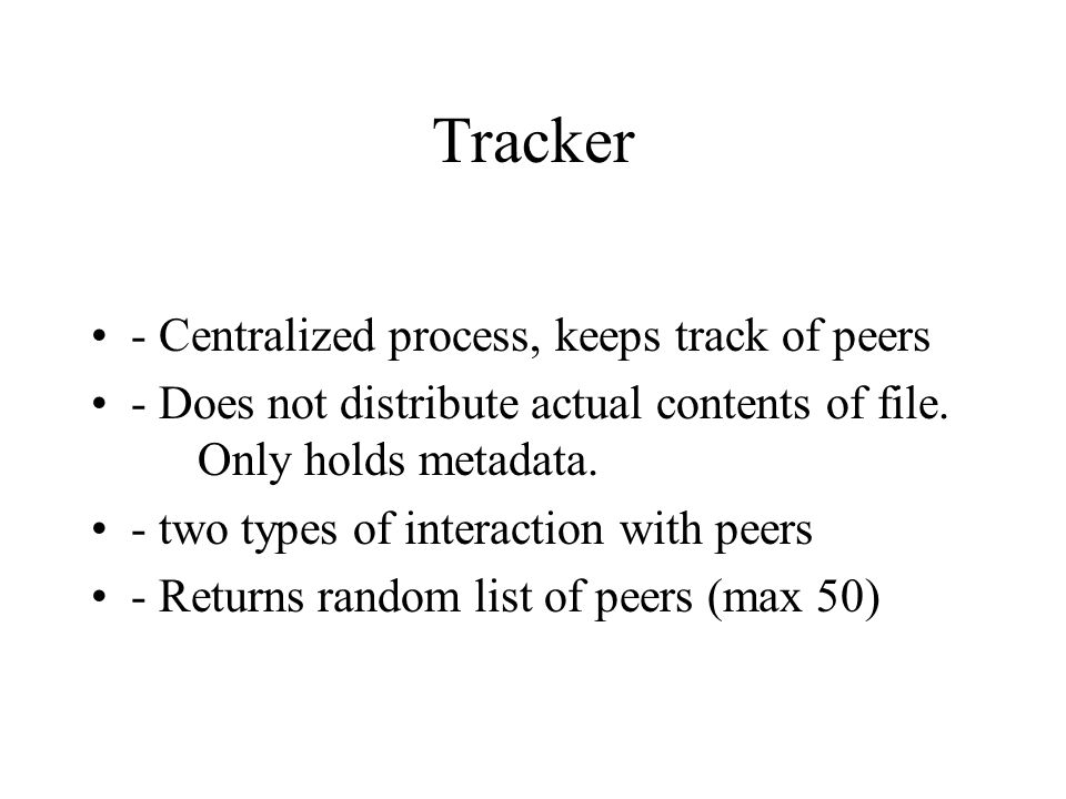 Tracker - Centralized process, keeps track of peers - Does not distribute actual contents of file.