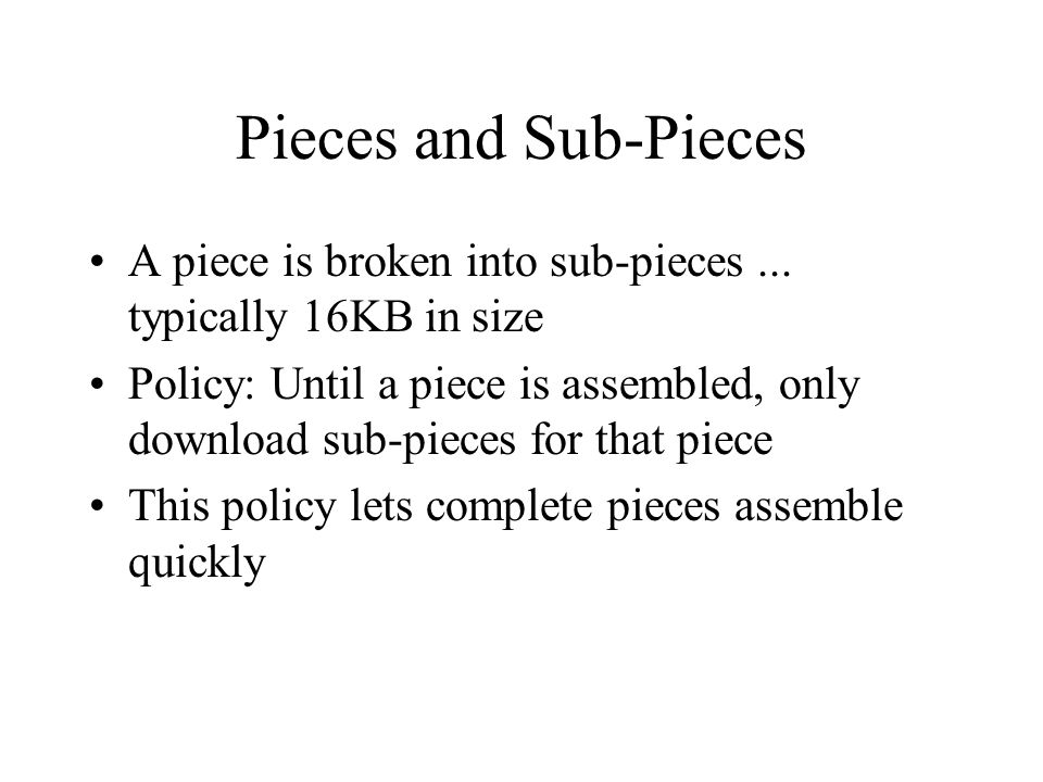 Piece Selection The order in which pieces are selected by different peers is critical for good performance If a bad algorithm is used, we could end up in a situation where every peer has all the pieces that are currently available and none of the missing ones If the original seed is taken down, the file cannot be completely downloaded!