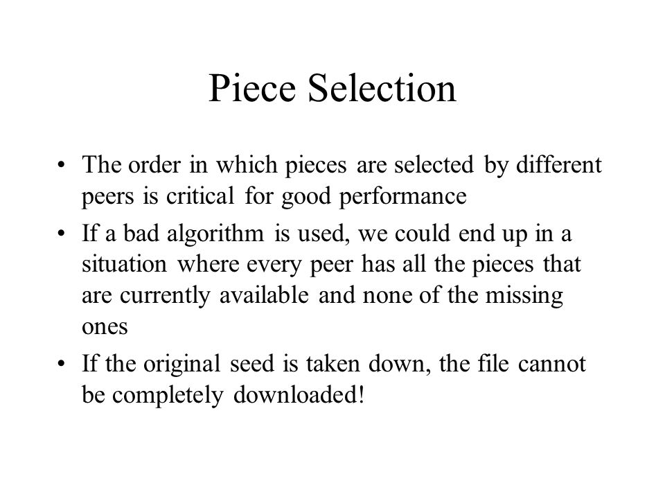 Random First Piece Initially, a peer has nothing to trade Important to get a complete piece ASAP Rare pieces are typically available at fewer peers, so downloading a rare piece initially is not a good idea Policy: Select a random piece of the file and download it
