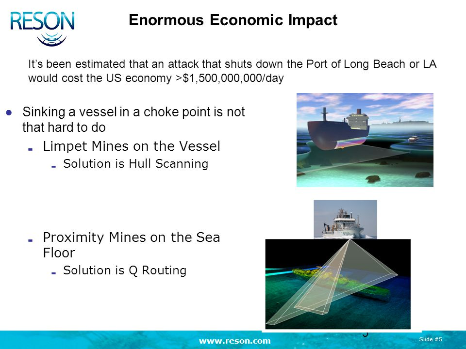 Slide #5 Enormous Economic Impact ●Sinking a vessel in a choke point is not that hard to do Limpet Mines on the Vessel Solution is Hull Scanning Proximity Mines on the Sea Floor Solution is Q Routing 5 It's been estimated that an attack that shuts down the Port of Long Beach or LA would cost the US economy >$1,500,000,000/day