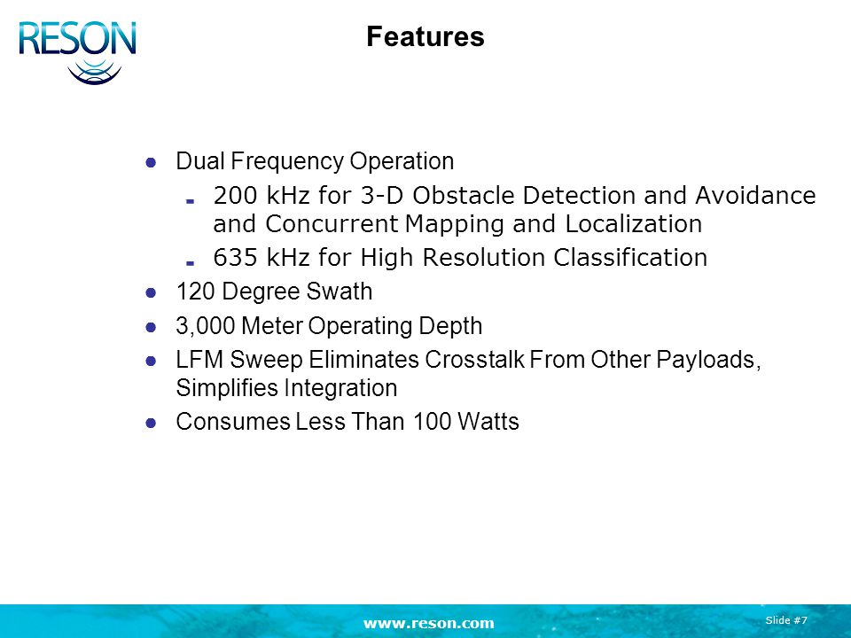 www.reson.com Slide #7 Features ●Dual Frequency Operation 200 kHz for 3-D Obstacle Detection and Avoidance and Concurrent Mapping and Localization 635 kHz for High Resolution Classification ●120 Degree Swath ●3,000 Meter Operating Depth ●LFM Sweep Eliminates Crosstalk From Other Payloads, Simplifies Integration ●Consumes Less Than 100 Watts
