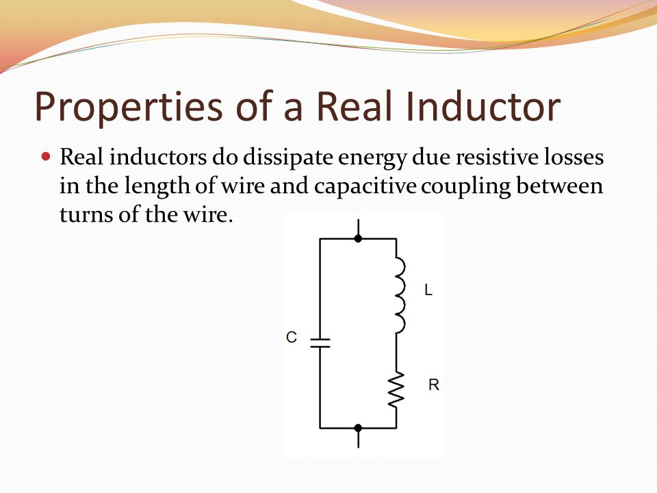 Properties of a Real Inductor Real inductors do dissipate energy due resistive losses in the length of wire and capacitive coupling between turns of the wire.