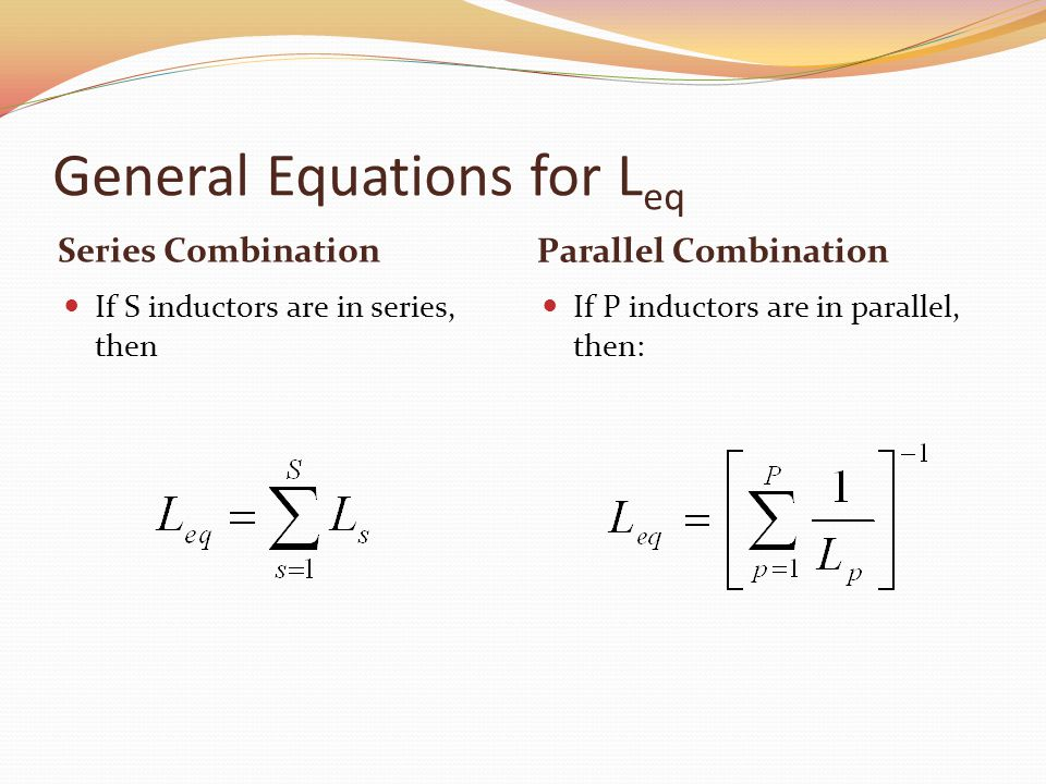 General Equations for L eq Series Combination Parallel Combination If S inductors are in series, then If P inductors are in parallel, then: