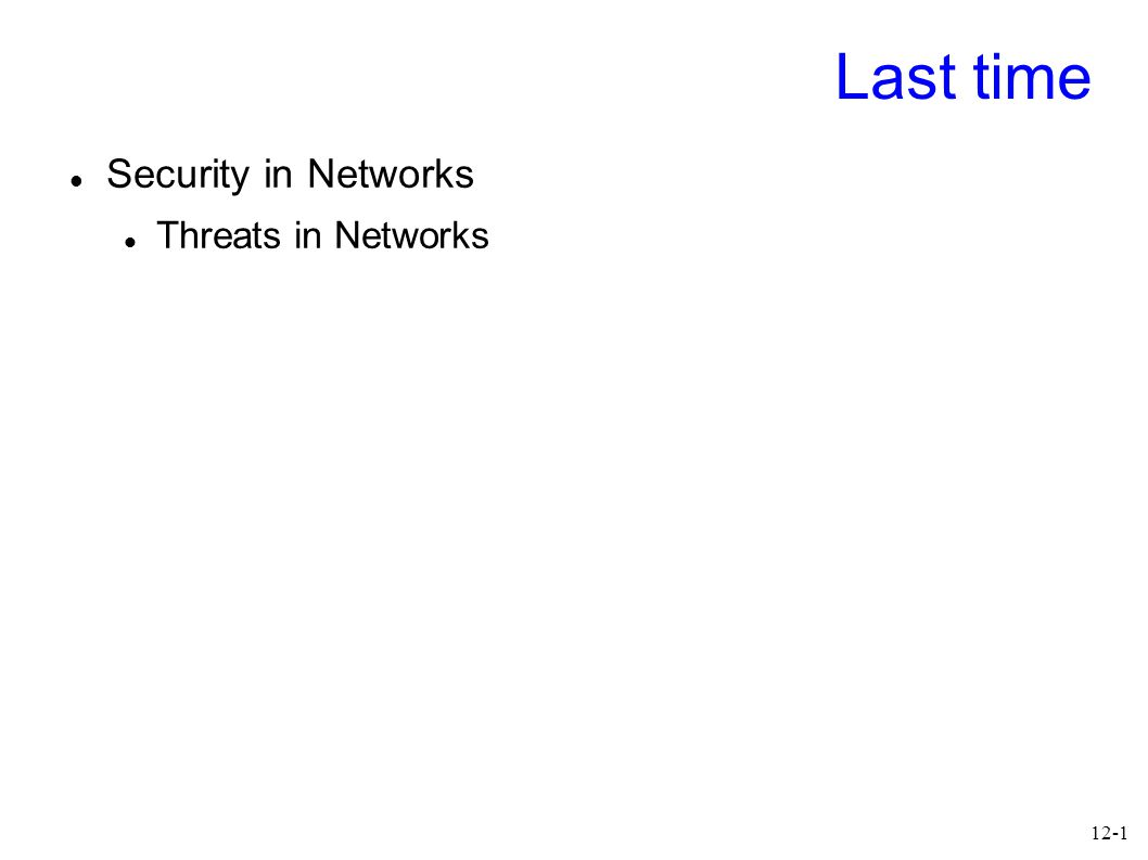 12-1 Last time Security in Networks Threats in Networks