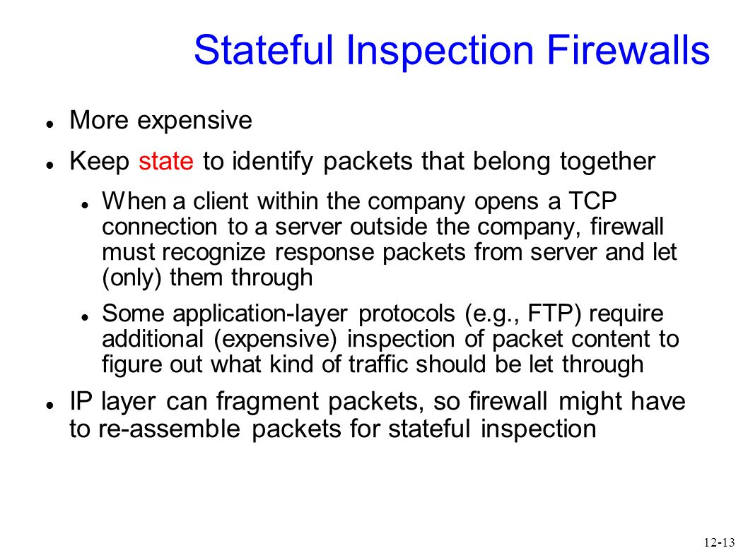 12-13 Stateful Inspection Firewalls More expensive Keep state to identify packets that belong together When a client within the company opens a TCP connection to a server outside the company, firewall must recognize response packets from server and let (only) them through Some application-layer protocols (e.g., FTP) require additional (expensive) inspection of packet content to figure out what kind of traffic should be let through IP layer can fragment packets, so firewall might have to re-assemble packets for stateful inspection