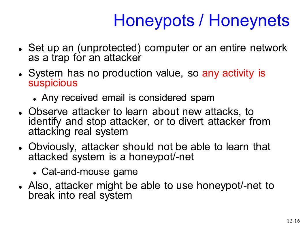 12-16 Honeypots / Honeynets Set up an (unprotected) computer or an entire network as a trap for an attacker System has no production value, so any activity is suspicious Any received email is considered spam Observe attacker to learn about new attacks, to identify and stop attacker, or to divert attacker from attacking real system Obviously, attacker should not be able to learn that attacked system is a honeypot/-net Cat-and-mouse game Also, attacker might be able to use honeypot/-net to break into real system