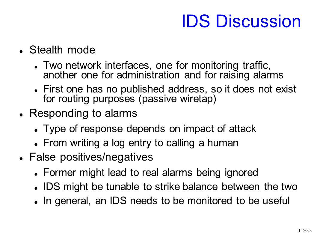 12-22 IDS Discussion Stealth mode Two network interfaces, one for monitoring traffic, another one for administration and for raising alarms First one has no published address, so it does not exist for routing purposes (passive wiretap) Responding to alarms Type of response depends on impact of attack From writing a log entry to calling a human False positives/negatives Former might lead to real alarms being ignored IDS might be tunable to strike balance between the two In general, an IDS needs to be monitored to be useful