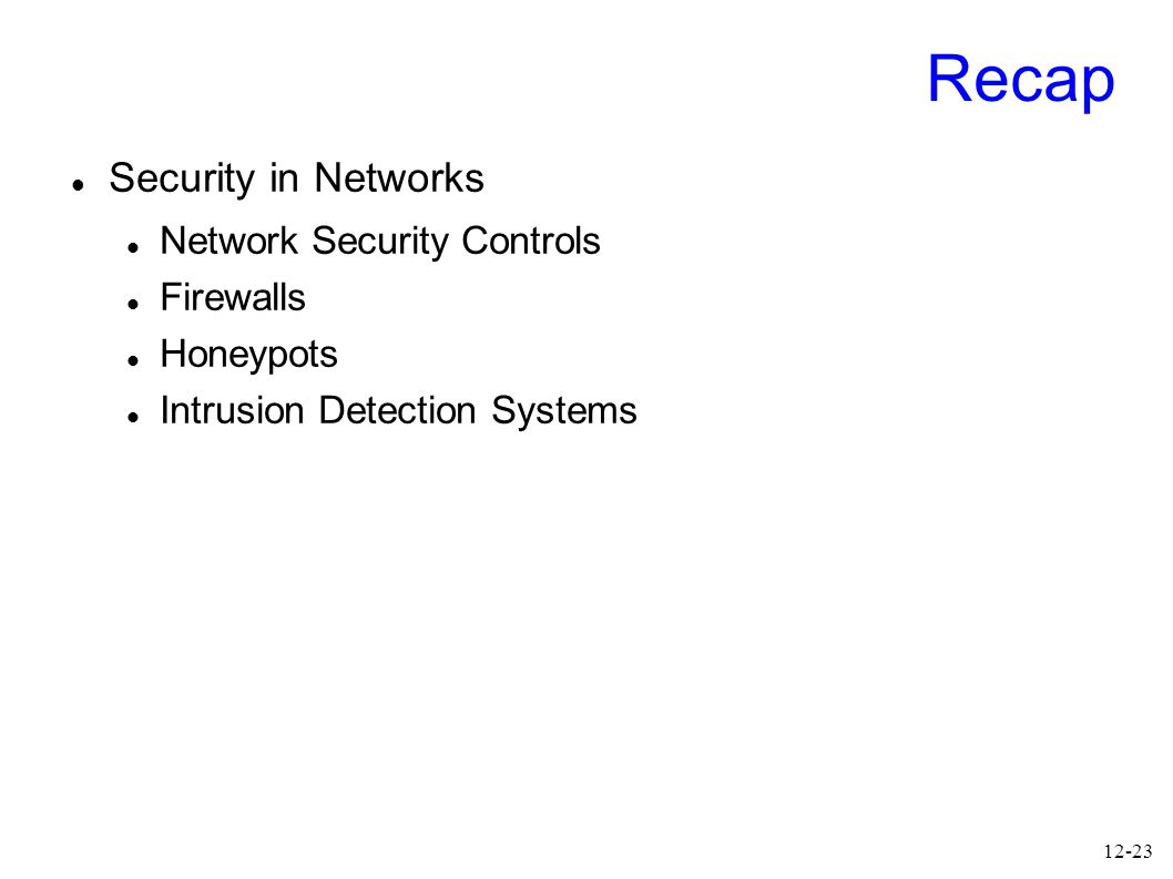 12-23 Recap Security in Networks Network Security Controls Firewalls Honeypots Intrusion Detection Systems