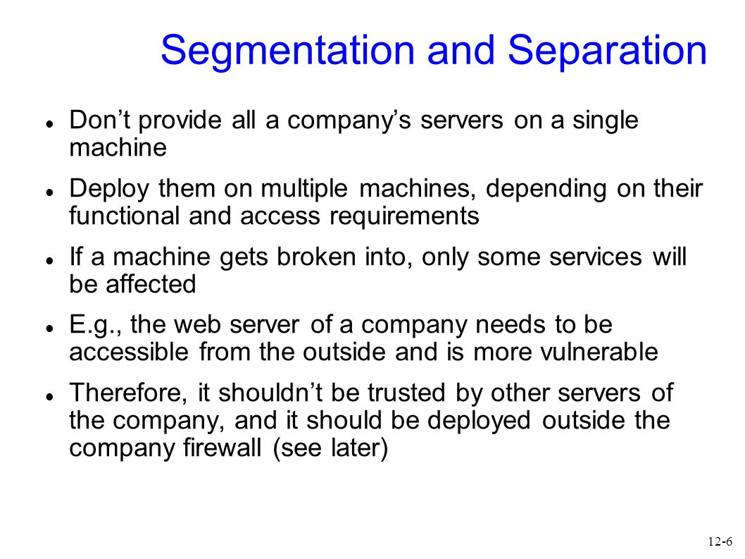 12-7 Redundancy Avoid single points of failure Even if you don't have to worry about attackers Disk crash, power failure, earth quake,… (Important) servers should be deployed in a redundant way on multiple machines, ideally with different software to get diversity and at different locations Redundant servers should be kept in (close) sync so that backup servers can take over easily Test this.