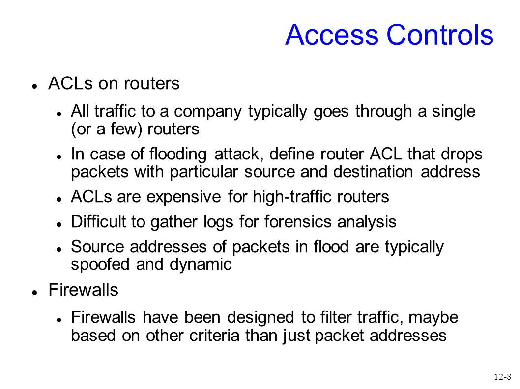 12-8 Access Controls ACLs on routers All traffic to a company typically goes through a single (or a few) routers In case of flooding attack, define router ACL that drops packets with particular source and destination address ACLs are expensive for high-traffic routers Difficult to gather logs for forensics analysis Source addresses of packets in flood are typically spoofed and dynamic Firewalls Firewalls have been designed to filter traffic, maybe based on other criteria than just packet addresses