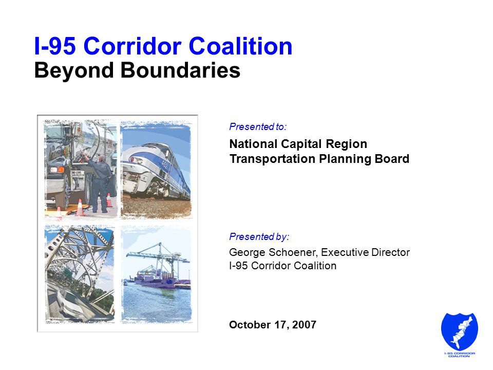 I-95 Corridor Coalition Beyond Boundaries Presented to: National Capital Region Transportation Planning Board Presented by: George Schoener, Executive