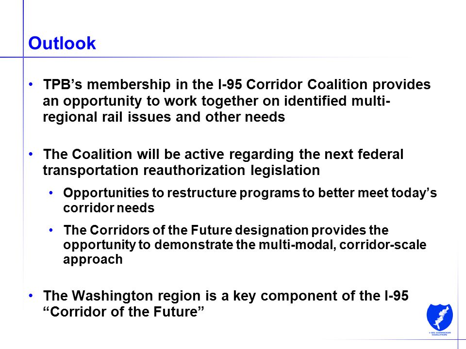 16 Outlook TPB's membership in the I-95 Corridor Coalition provides an opportunity to work together on identified multi- regional rail issues and othe