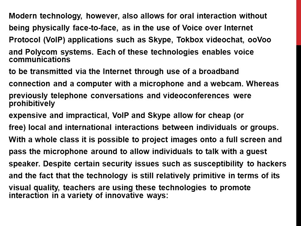 Modern technology, however, also allows for oral interaction without being physically face-to-face, as in the use of Voice over Internet Protocol (VoI