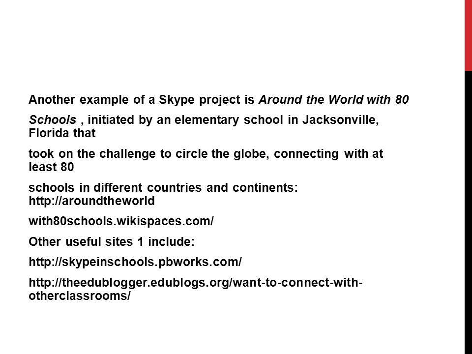 Another example of a Skype project is Around the World with 80 Schools, initiated by an elementary school in Jacksonville, Florida that took on the ch
