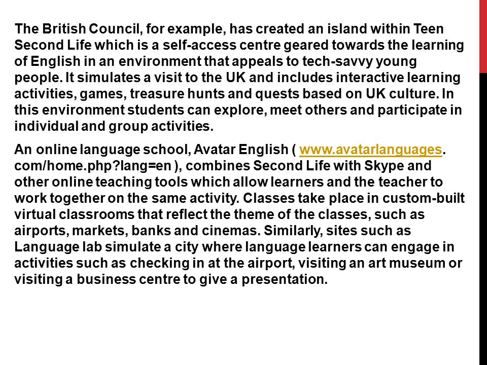 The British Council, for example, has created an island within Teen Second Life which is a self-access centre geared towards the learning of English i