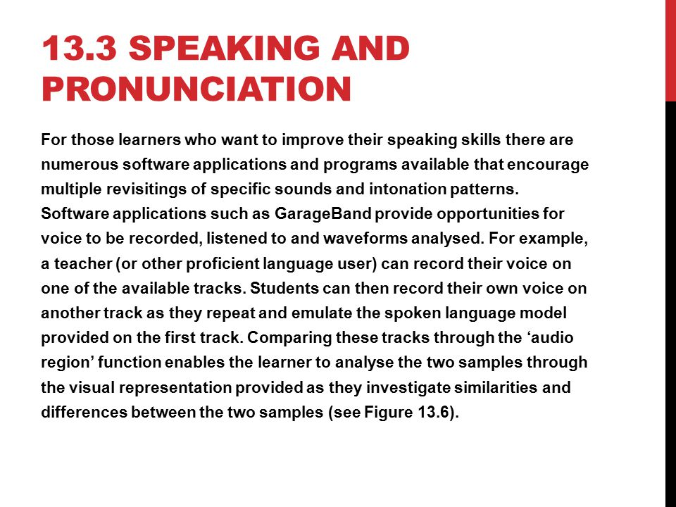 13.3 SPEAKING AND PRONUNCIATION For those learners who want to improve their speaking skills there are numerous software applications and programs ava
