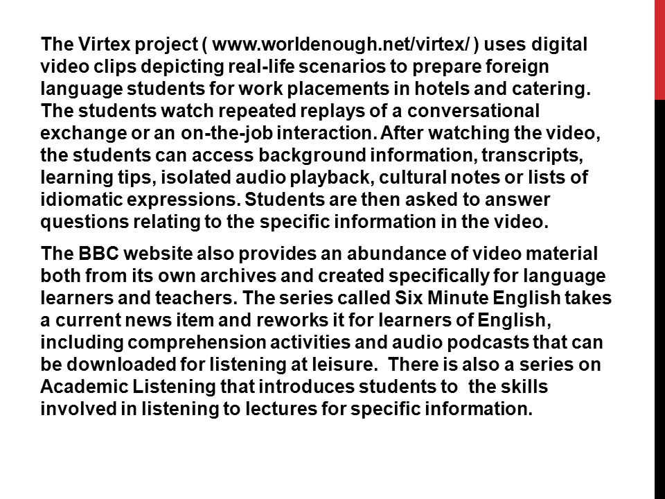 The Virtex project ( www.worldenough.net/virtex/ ) uses digital video clips depicting real-life scenarios to prepare foreign language students for wor