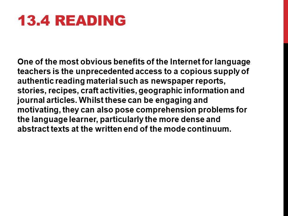 13.4 READING One of the most obvious benefits of the Internet for language teachers is the unprecedented access to a copious supply of authentic readi