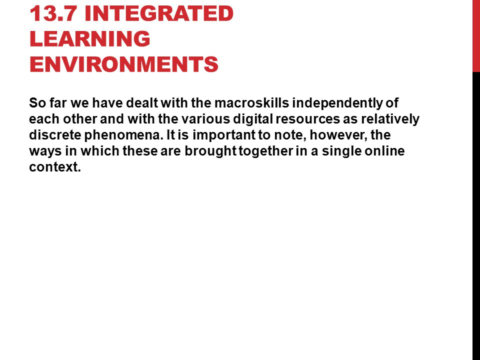 13.7 INTEGRATED LEARNING ENVIRONMENTS So far we have dealt with the macroskills independently of each other and with the various digital resources as