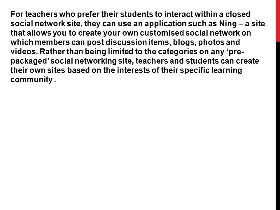 For teachers who prefer their students to interact within a closed social network site, they can use an application such as Ning – a site that allows
