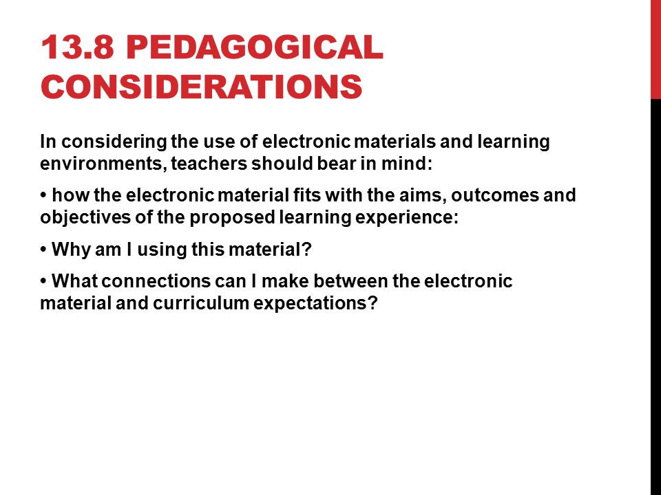 13.8 PEDAGOGICAL CONSIDERATIONS In considering the use of electronic materials and learning environments, teachers should bear in mind: how the electr