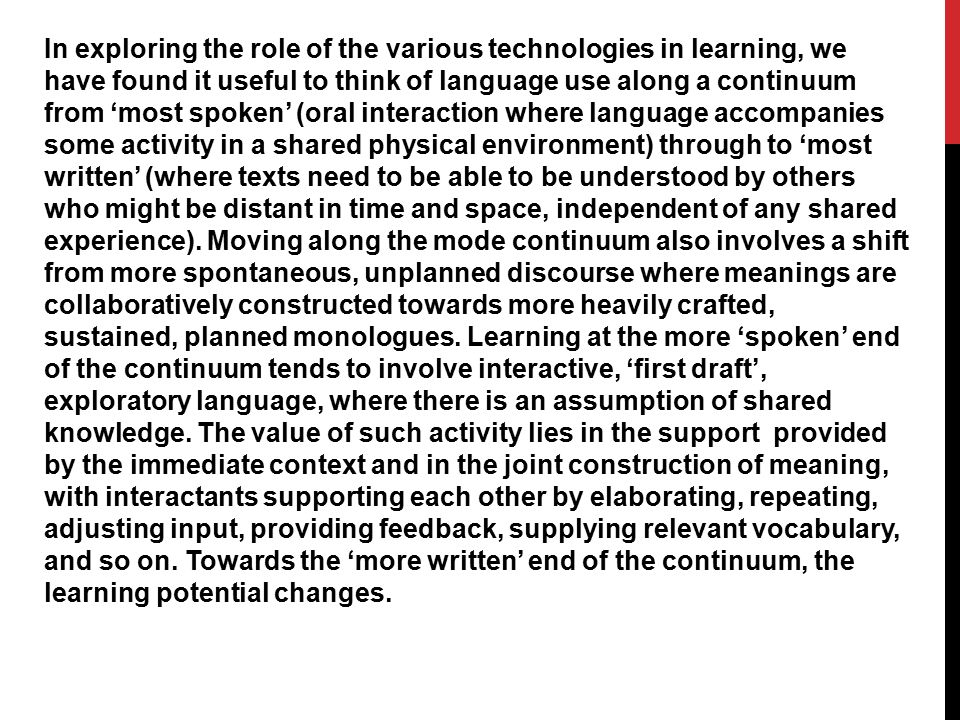 In exploring the role of the various technologies in learning, we have found it useful to think of language use along a continuum from 'most spoken' (