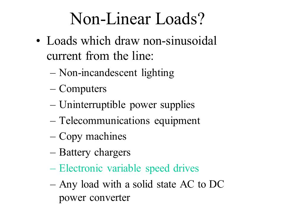 Non-Linear Loads? Loads which draw non-sinusoidal current from the line: –Non-incandescent lighting –Computers –Uninterruptible power supplies –Teleco