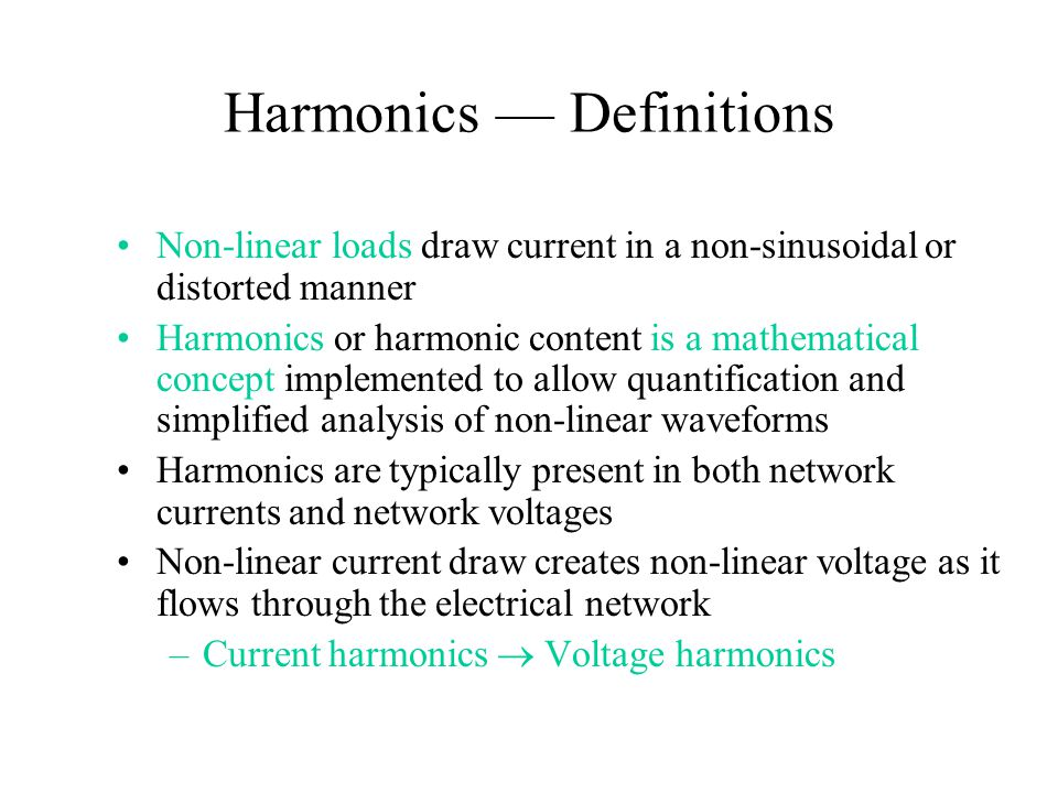 Harmonics — Definitions Non-linear loads draw current in a non-sinusoidal or distorted manner Harmonics or harmonic content is a mathematical concept