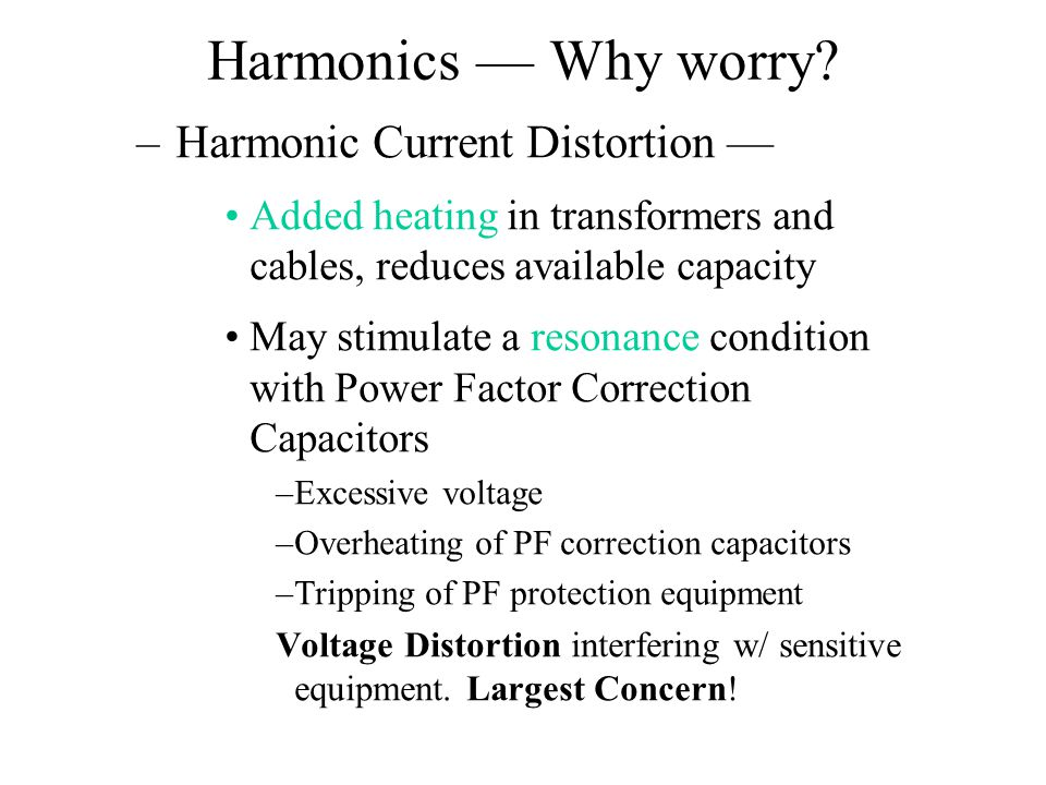 –Harmonic Current Distortion — Added heating in transformers and cables, reduces available capacity May stimulate a resonance condition with Power Fac