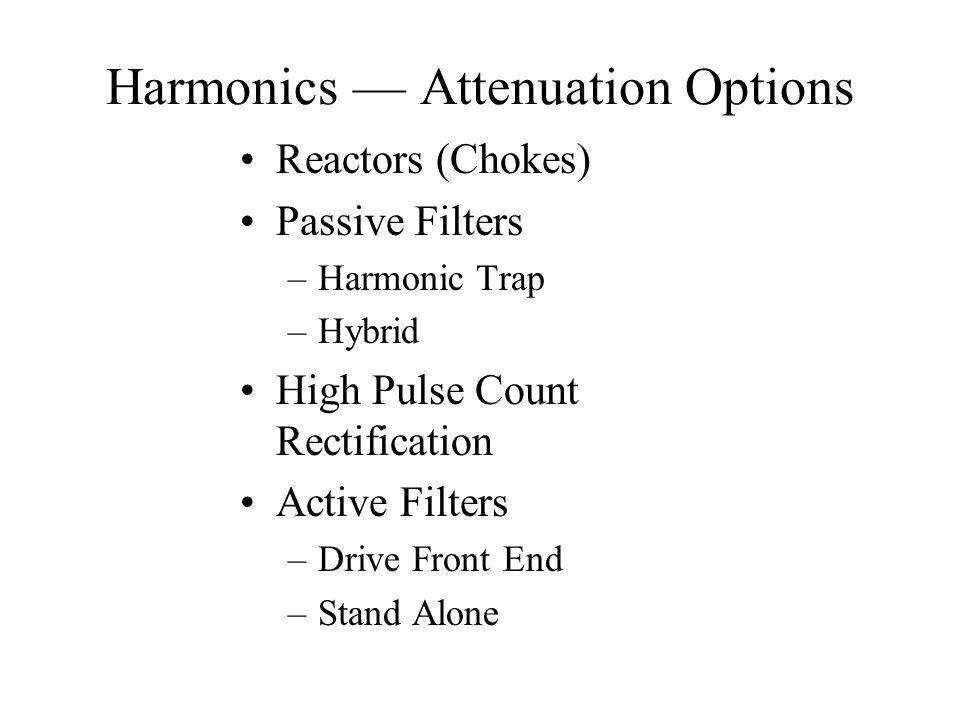 Harmonics — Attenuation Options Reactors (Chokes) Passive Filters –Harmonic Trap –Hybrid High Pulse Count Rectification Active Filters –Drive Front En