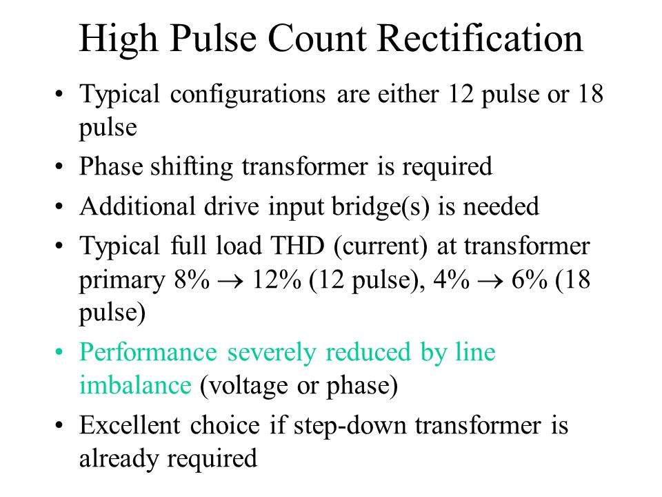 High Pulse Count Rectification Typical configurations are either 12 pulse or 18 pulse Phase shifting transformer is required Additional drive input br