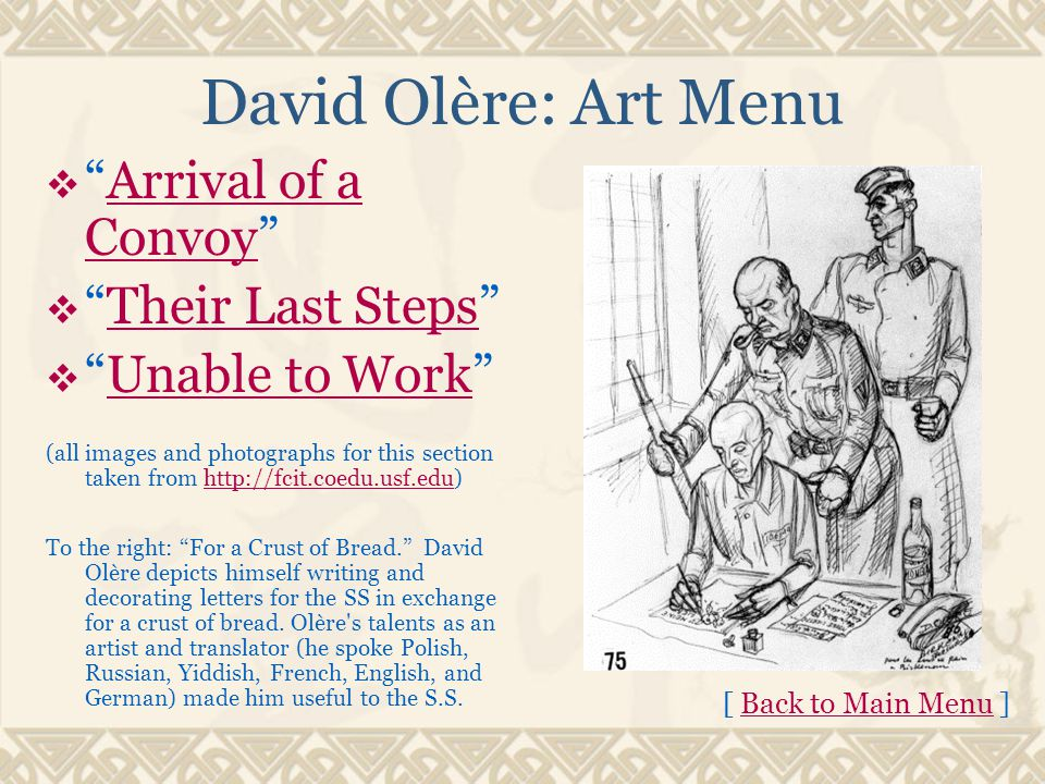 David Olère: Art Menu  Arrival of a Convoy Arrival of a Convoy  Their Last Steps Their Last Steps  Unable to Work Unable to Work (all images and photographs for this section taken from http://fcit.coedu.usf.edu)http://fcit.coedu.usf.edu To the right: For a Crust of Bread. David Olère depicts himself writing and decorating letters for the SS in exchange for a crust of bread.