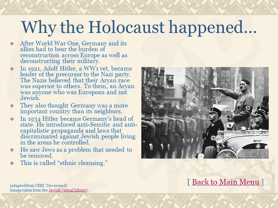 Why the Holocaust happened…  After World War One, Germany and its allies had to bear the burden of reconstruction across Europe as well as deconstructing their military.