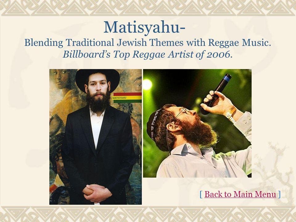 Matisyahu- Blending Traditional Jewish Themes with Reggae Music. Billboard's Top Reggae Artist of 2006. [ Back to Main Menu ]Back to Main Menu