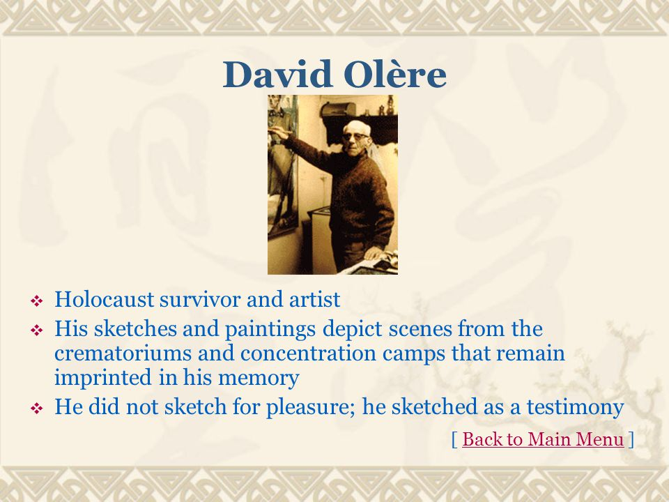 David Olère  Holocaust survivor and artist  His sketches and paintings depict scenes from the crematoriums and concentration camps that remain imprinted in his memory  He did not sketch for pleasure; he sketched as a testimony [ Back to Main Menu ]Back to Main Menu