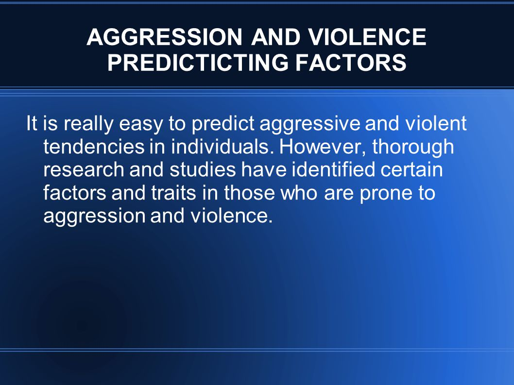 AGGRESSION AND VIOLENCE PREDICTICTING FACTORS It is really easy to predict aggressive and violent tendencies in individuals. However, thorough researc
