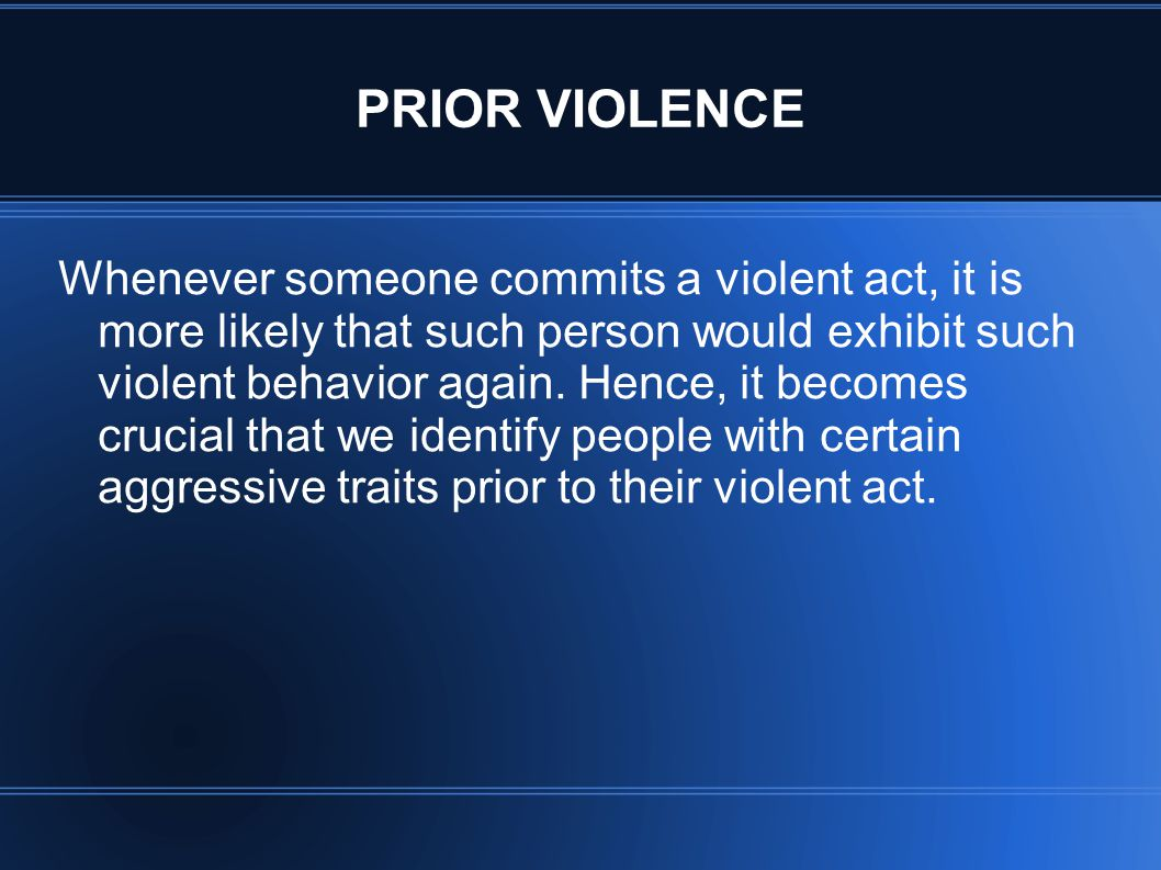 PRIOR VIOLENCE Whenever someone commits a violent act, it is more likely that such person would exhibit such violent behavior again. Hence, it becomes
