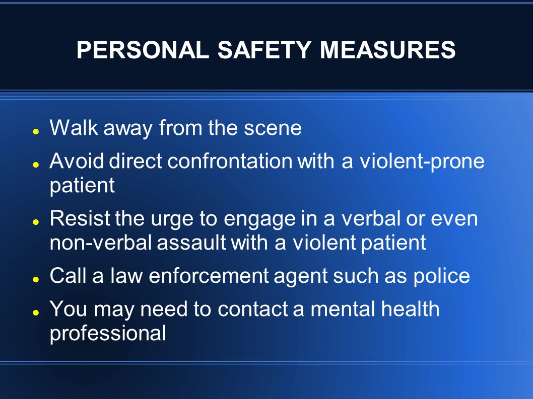 PERSONAL SAFETY MEASURES Walk away from the scene Avoid direct confrontation with a violent-prone patient Resist the urge to engage in a verbal or eve