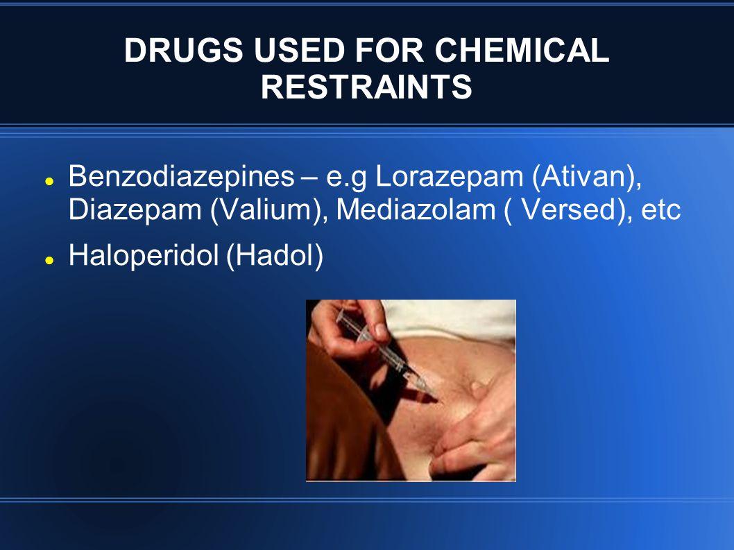 DRUGS USED FOR CHEMICAL RESTRAINTS Benzodiazepines – e.g Lorazepam (Ativan), Diazepam (Valium), Mediazolam ( Versed), etc Haloperidol (Hadol)