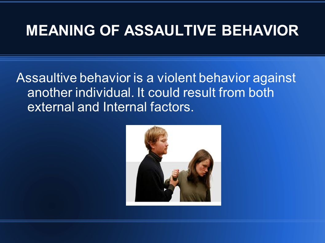 MEANING OF ASSAULTIVE BEHAVIOR Assaultive behavior is a violent behavior against another individual. It could result from both external and Internal f