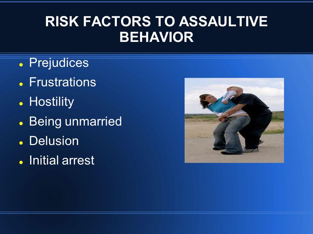 RISK FACTORS TO ASSAULTIVE BEHAVIOR Prejudices Frustrations Hostility Being unmarried Delusion Initial arrest