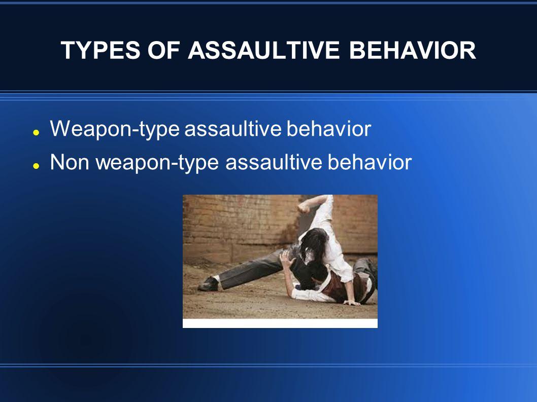 TYPES OF ASSAULTIVE BEHAVIOR Weapon-type assaultive behavior Non weapon-type assaultive behavior