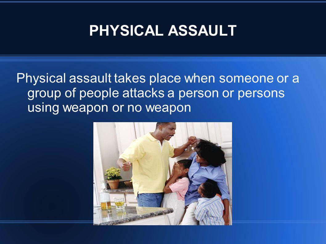 PHYSICAL ASSAULT Physical assault takes place when someone or a group of people attacks a person or persons using weapon or no weapon