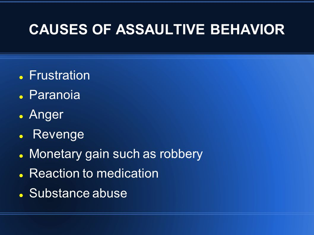 CAUSES OF ASSAULTIVE BEHAVIOR Frustration Paranoia Anger Revenge Monetary gain such as robbery Reaction to medication Substance abuse